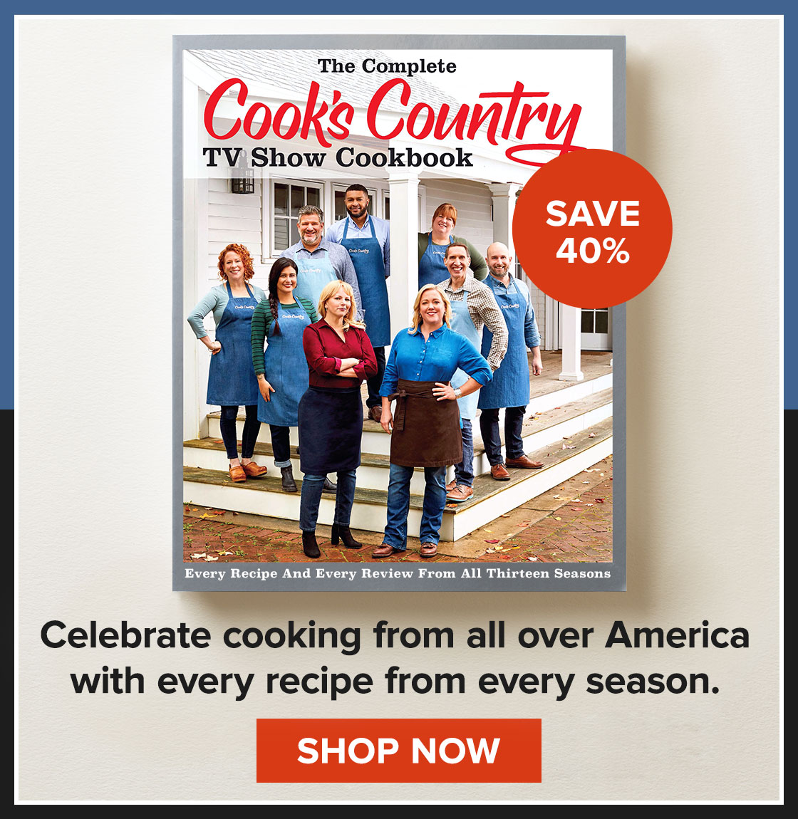 Save 40% on the Cook's Country TV Cookbook! Celebrate cooking from all over America with every recipe from every season. SHOP NOW.