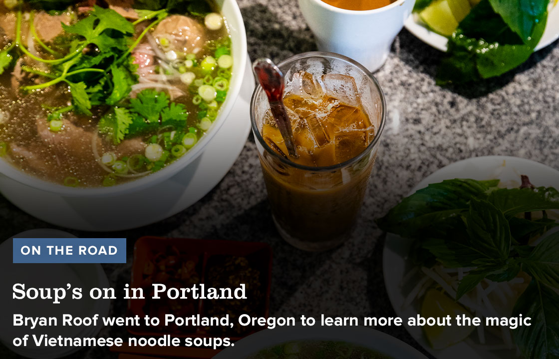 ON THE ROAD. Soup's on in Portland. Bryan Roof went to Portland, Oregon to learn more about the magic of Vietnamese noodle soups.