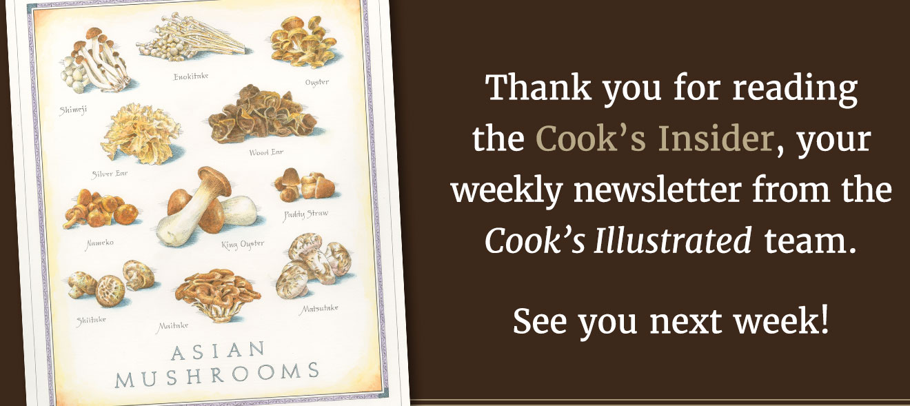 Thank you for reading the Cook's Insider, your weekly newsletter from the Cook's Illustrated team. See you next week!