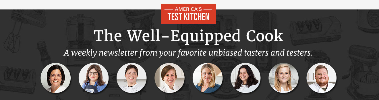 America's Test Kitchen. The Well-Equipped Cook. A weekly newsletter from your favorite unbiased tasters and testers.